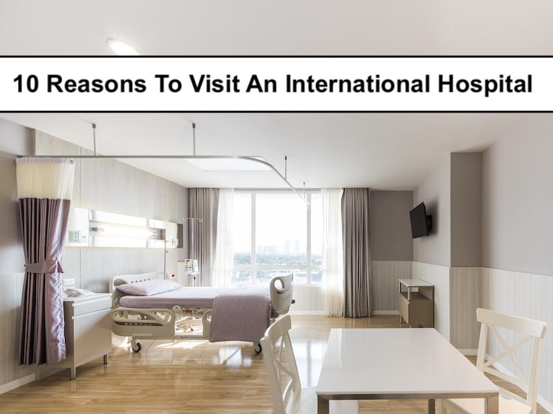 10 Benefits Of Visiting An International Hospital